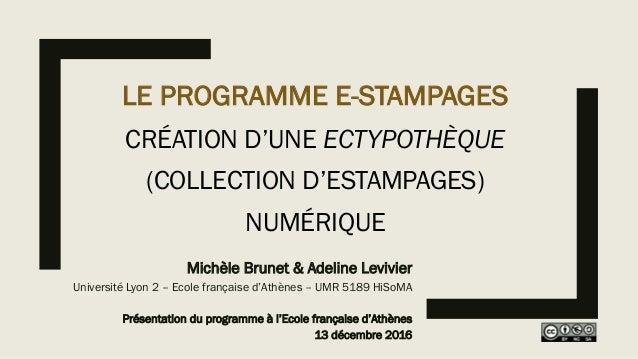 LE PROGRAMME E-STAMPAGES CRÉATION D'UNE ECTYPOTHÈQUE (COLLECTION D'ESTAMPAGES) NUMÉRIQUE Michèle Brunet & Adeline Levivier...