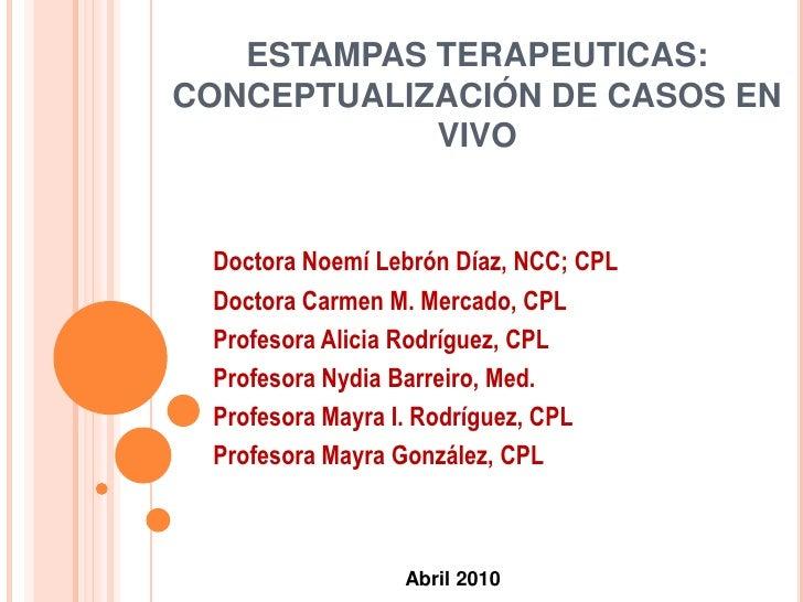 ESTAMPAS TERAPEUTICAS:CONCEPTUALIZACIÓN DE CASOS EN VIVO<br />Doctora Noemí Lebrón Díaz, NCC; CPL<br />Doctora Carmen M. M...