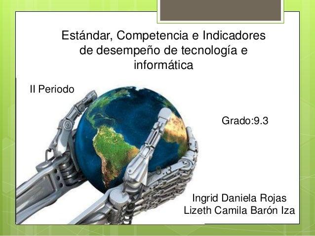 Estándar, Competencia e Indicadoresde desempeño de tecnología einformática8.3II PeriodoIngrid Daniela RojasLizeth Camila B...