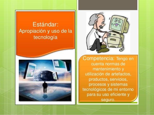Estándar:Apropiación y uso de latecnologíaCompetencia: Tengo encuenta normas demantenimiento yutilización de artefactos,pr...