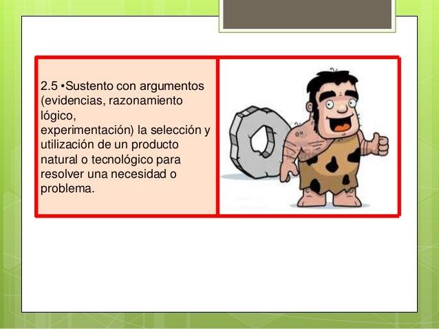 2.5 •Sustento con argumentos(evidencias, razonamientológico,experimentación) la selección yutilización de un productonatur...