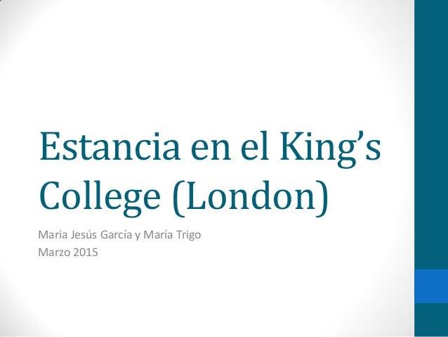 Estancia en el King's College (London) Maria Jesús García y María Trigo Marzo 2015
