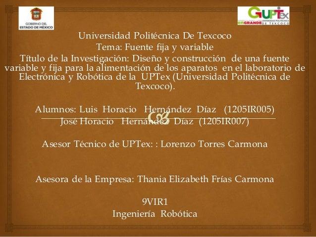Universidad Politécnica De Texcoco Tema: Fuente fija y variable Título de la Investigación: Diseño y construcción de una f...