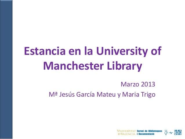 Estancia en la University of    Manchester Library                            Marzo 2013     Mª Jesús García Mateu y Maria...