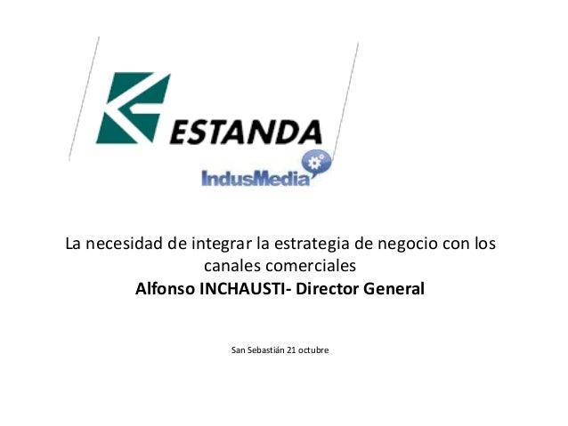 La necesidad de integrar la estrategia de negocio con los  canales comerciales  Alfonso INCHAUSTI- Director General  San S...
