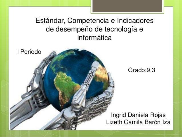 Estándar, Competencia e Indicadoresde desempeño de tecnología einformática8.3I PeriodoIngrid Daniela RojasLizeth Camila Ba...