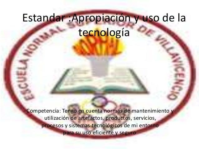 Estandar :Apropiación y uso de la           tecnologíaCompetencia: Tengo en cuenta normas de mantenimiento y     utilizaci...