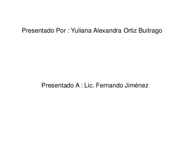 Presentado Por : Yuliana Alexandra Ortiz Buitrago      Presentado A : Lic. Fernando Jiménez