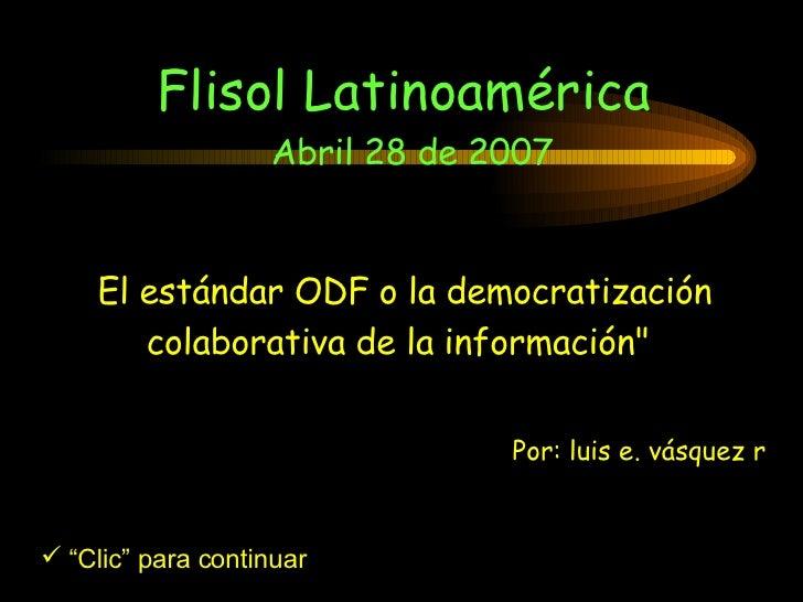 """El estándar ODF o la democratización colaborativa de la información""""   Flisol Latinoamérica  Abril 28 de 2007 <ul><li..."""