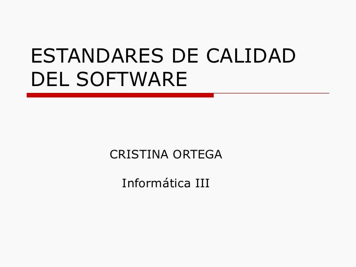 ESTANDARES DE CALIDAD DEL SOFTWARE CRISTINA ORTEGA Informática III