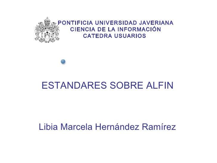ESTANDARES SOBRE ALFIN Libia Marcela Hernández Ramírez PONTIFICIA UNIVERSIDAD JAVERIANA CIENCIA DE LA INFORMACIÓN CATEDRA ...