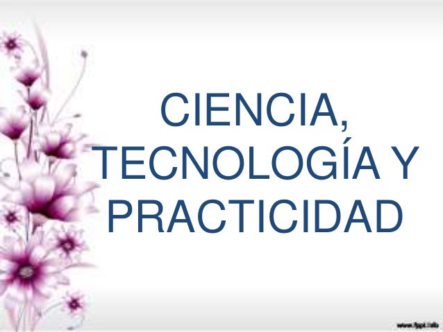 CIENCIA,  TECNOLOGÍA Y  PRACTICIDAD