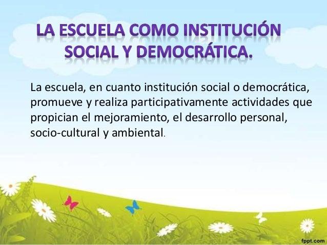 La escuela, en cuanto institución social o democrática,  promueve y realiza participativamente actividades que  propician ...