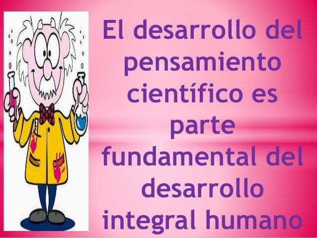 El desarrollo del  pensamiento  científico es  parte  fundamental del  desarrollo  integral humano
