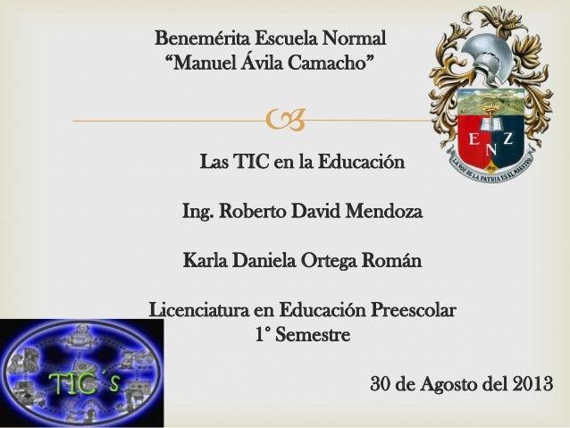 """ Benemérita Escuela Normal """"Manuel Ávila Camacho"""" Las TIC en la Educación Ing. Roberto David Mendoza Karla Daniela Ortega..."""