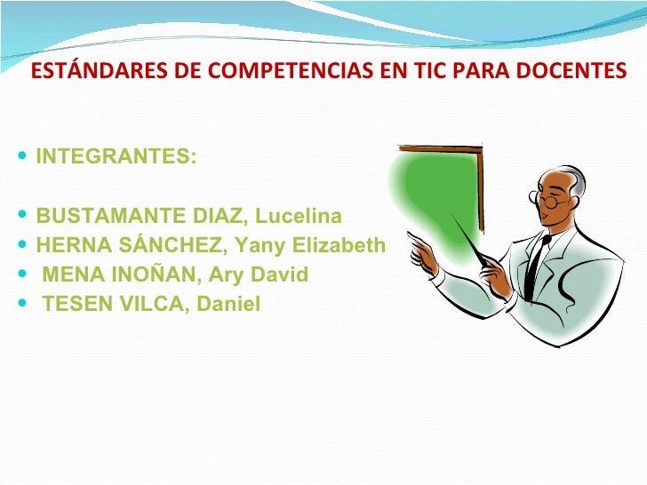 ESTÁNDARES DE COMPETENCIAS EN TIC PARA DOCENTES <ul><li>INTEGRANTES: </li></ul><ul><li>BUSTAMANTE DIAZ, Lucelina </li></ul...
