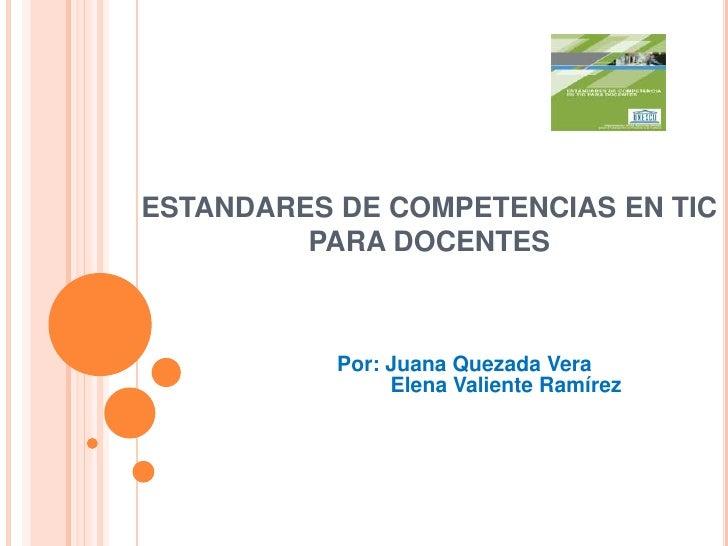 ESTANDARES DE COMPETENCIAS EN TIC PARA DOCENTES<br />Por: Juana Quezada Vera<br />         Elena Valiente Ramírez <br />