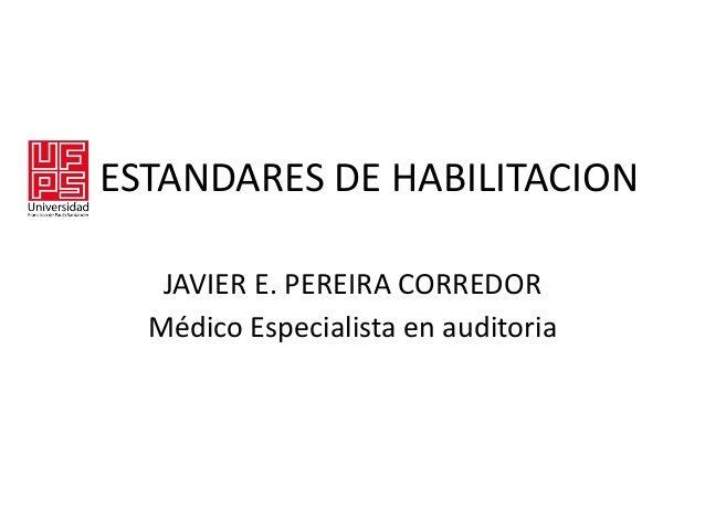 ESTANDARES DE HABILITACION JAVIER E. PEREIRA CORREDOR Médico Especialista en auditoria