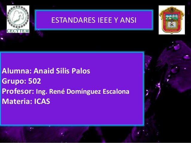 Alumna: Anaid Silis Palos Grupo: 502 Profesor: Ing. René Domínguez Escalona Materia: ICAS ESTANDARES IEEE Y ANSI