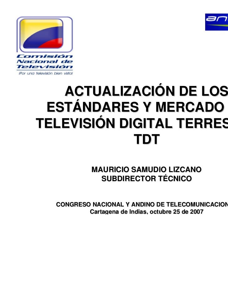 ACTUALIZACIÓN DE LOS ESTÁNDARES Y MERCADO DETELEVISIÓN DIGITAL TERRESTRE             TDT           MAURICIO SAMUDIO LIZCAN...