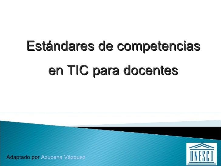 Adaptado por  Azucena Vázquez Estándares de competencias en TIC para docentes