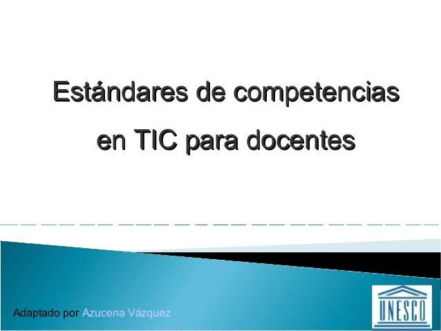 Estándares de competenciasEstándares de competencias en TIC para docentesen TIC para docentes Adaptado por Azucena Vázquez