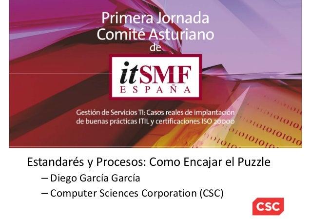 Estandarés y Procesos: Como Encajar el Puzzle – Diego García García – Computer Sciences Corporation (CSC)