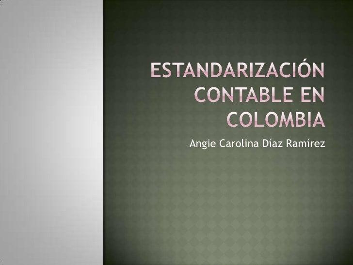 Estandarización Contable en Colombia<br />Angie Carolina Díaz Ramírez<br />