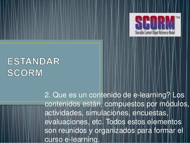 2. Que es un contenido de e-learning? Loscontenidos están, compuestos por módulos,actividades, simulaciones, encuestas,eva...