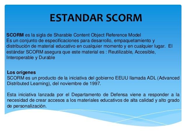 ESTANDAR SCORMSCORM es la sigla de Sharable Content Object Reference ModelEs un conjunto de especificaciones para desarrol...