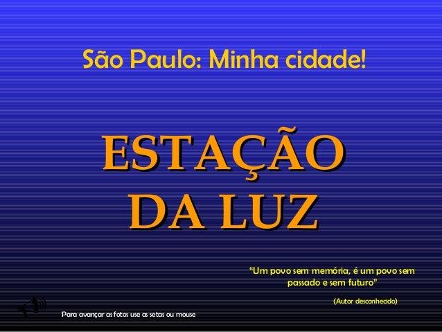"""São Paulo: Minha cidade!  EESSTTAAÇÇÃÃOO  DDAA LLUUZZ    """"Um povo sem memória, é um povo sem  passado e sem futuro""""  (Aut..."""