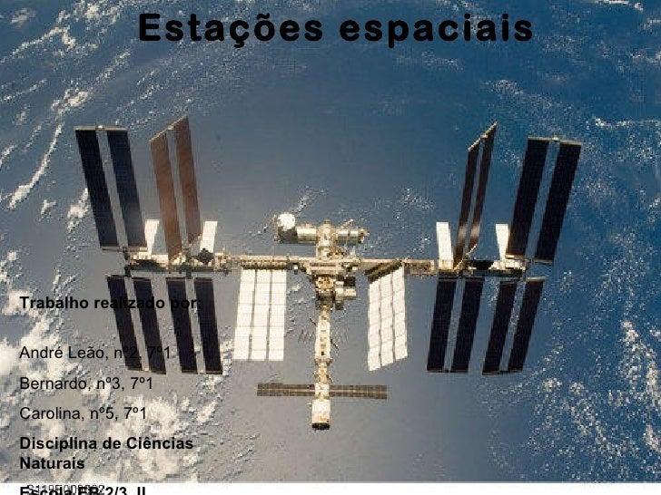 Estações espaciais Trabalho realizado por:  André Leão, nº2, 7º1 Bernardo, nº3, 7º1 Carolina, nº5, 7º1 Disciplina de Ciênc...