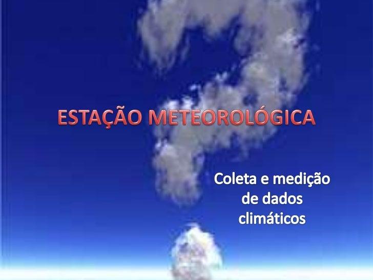 ESTAÇÃO METEOROLÓGICA<br />Coleta e medição de dados climáticos<br />
