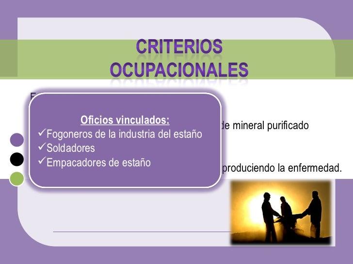 <ul><li>Estañosis se presenta en: </li></ul><ul><li>Obreros  que trabajan en las operaciones de mineral purificado </li></...