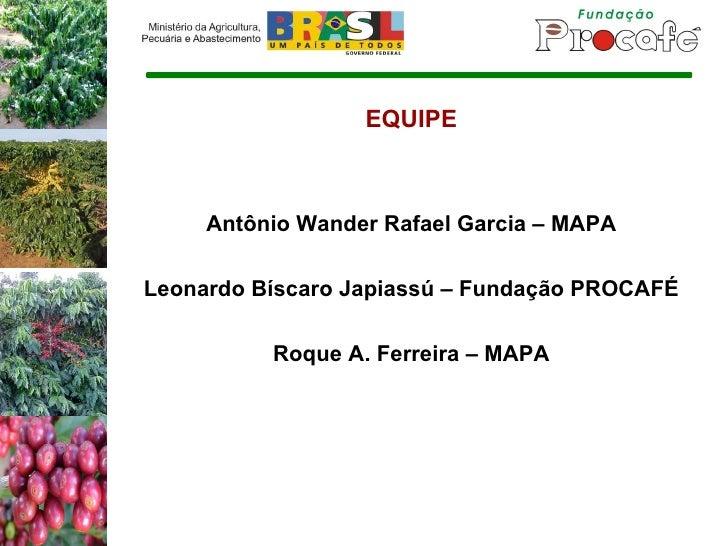 EQUIPE Antônio Wander Rafael Garcia – MAPA Leonardo Bíscaro Japiassú – Fundação PROCAFÉ Roque A. Ferreira – MAPA