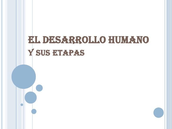EL DESARROLLO HUMANOy sus etapas<br />