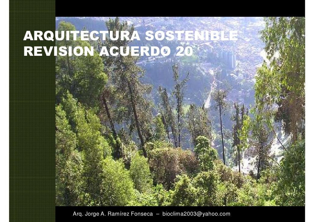 ARQUITECTURA SOSTENIBLE REVISION ACUERDO 20          Arq. Jorge A. Ramírez Fonseca – bioclima2003@yahoo.com