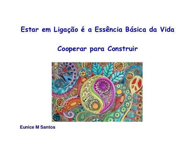 Estar em Ligação é a Essência Básica da Vida  Cooperar para Construir  Eunice M Santos