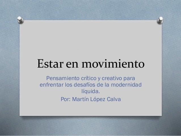 Estar en movimiento Pensamiento crítico y creativo para enfrentar los desafíos de la modernidad líquida. Por: Martín López...