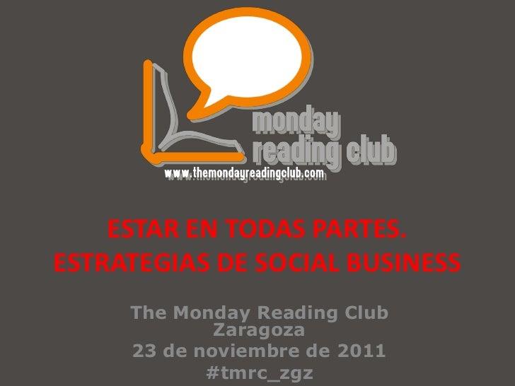 ESTAR EN TODAS PARTES.ESTRATEGIAS DE SOCIAL BUSINESS     The Monday Reading Club             Zaragoza     23 de noviembre ...