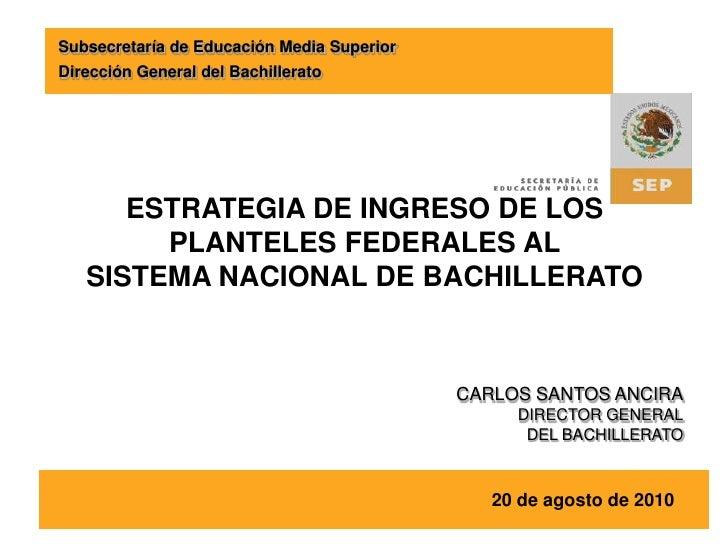 Subsecretaría de Educación Media Superior<br />Dirección General del Bachillerato<br />ESTRATEGIA DE INGRESO DE LOS PLANTE...