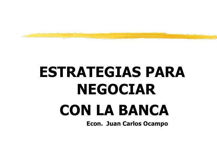 <ul><li>ESTRATEGIAS PARA NEGOCIAR </li></ul><ul><li>CON LA BANCA </li></ul><ul><li>  Econ.  Juan Carlos Ocampo </li></ul>