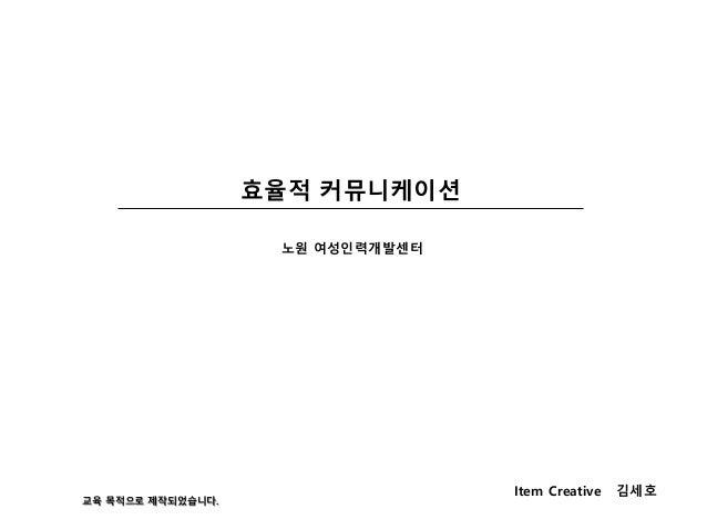 효율적 커뮤니케이션 Item Creative 김세호 노원 여성인력개발센터 교육 목적으로 제작되었습니다.