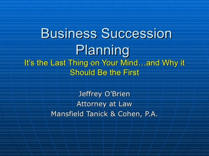 Business Succession Planning  It's the Last Thing on Your Mind…and Why it Should Be the First Jeffrey O'Brien Attorney at ...