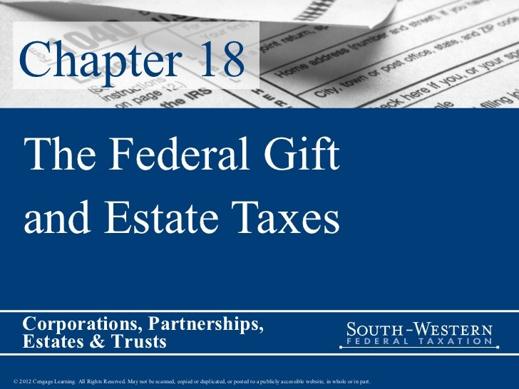 Chapter 18   The Federal Gift   and Estate Taxes   Corporations, Partnerships,   Estates & Trusts© 2012 Cengage Learning. ...