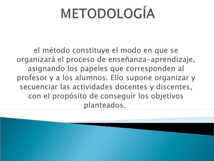 el método constituye el modo en que se organizará el proceso de enseñanza-aprendizaje, asignando los papeles que correspon...