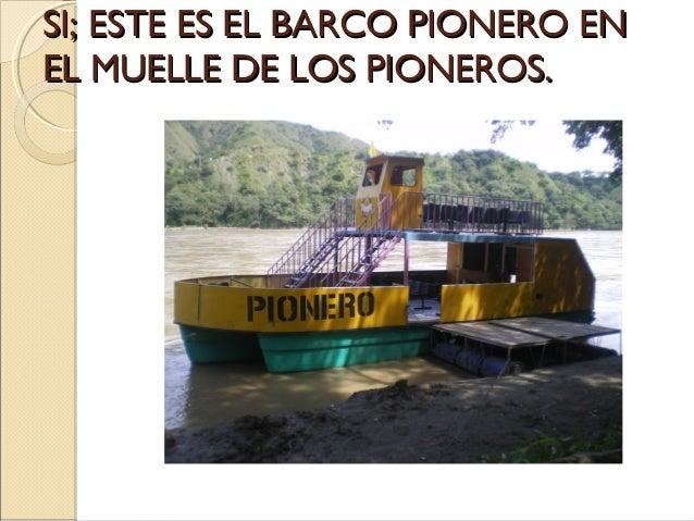 SI; ESTE ES EL BARCO PIONERO EN EL MUELLE DE LOS PIONEROS.
