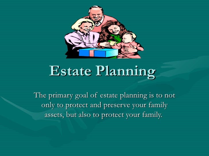 Estate Planning  The primary goal of estate planning is to not only to protect and preserve your family assets, but also t...