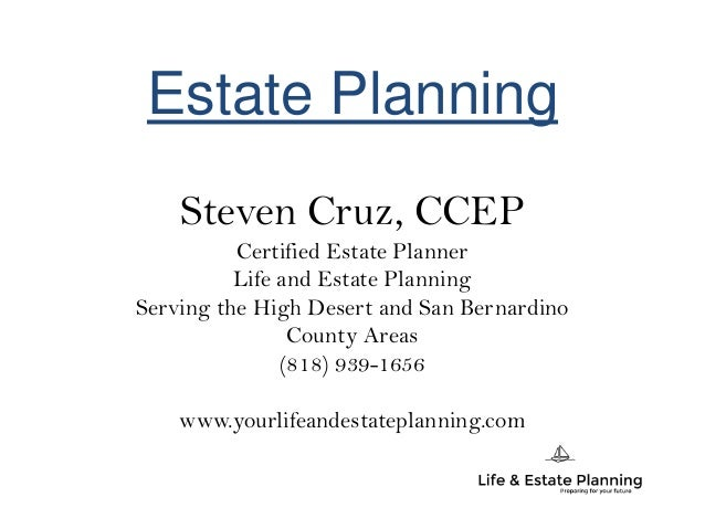 Estate Planning Steven Cruz, CCEP Certified Estate Planner Life and Estate Planning Serving the High Desert and San Bernar...