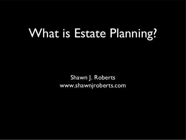 What is Estate Planning? Shawn J. Roberts www.shawnjroberts.com
